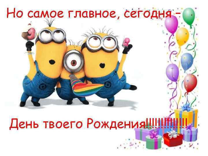 Но самое главное, сегодня – День твоего Рождения!!!!!!!