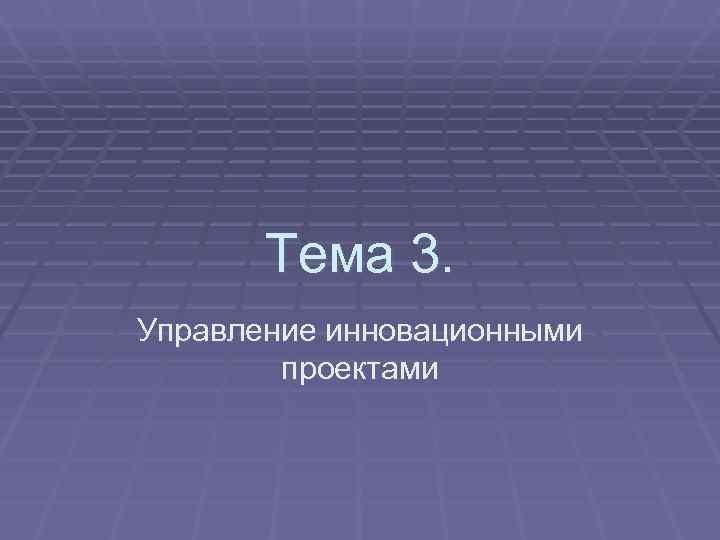 Тема 3. Управление инновационными   проектами