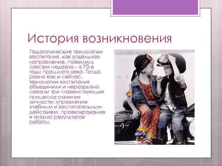 История возникновения Педагогические технологии воспитания, как отдельное направление, появились совсем недавно – в 70