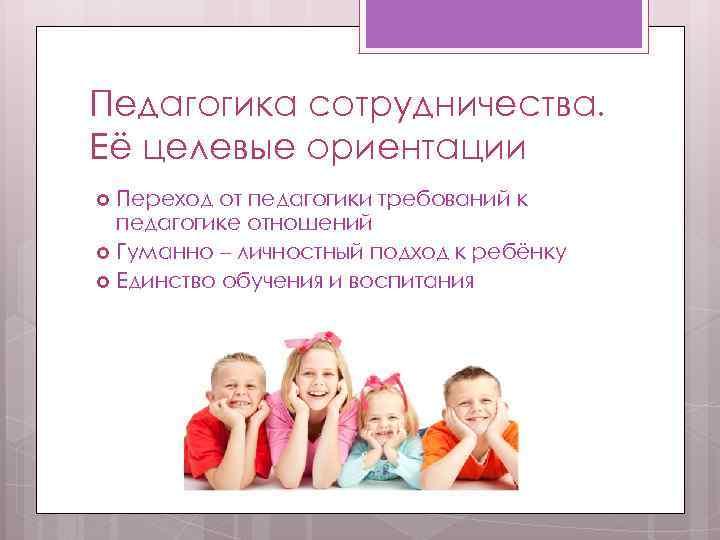 Педагогика сотрудничества. Её целевые ориентации  Переход от педагогики требований к  педагогике отношений