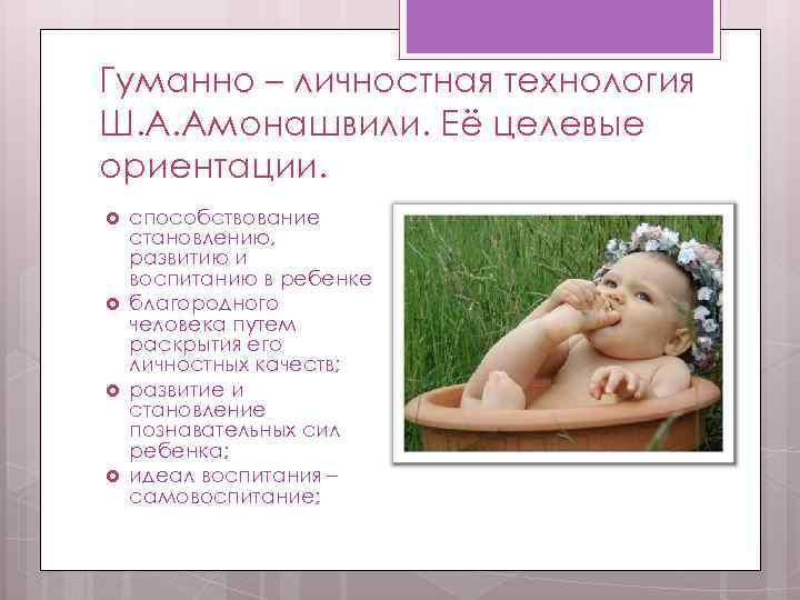 Гуманно – личностная технология Ш. А. Амонашвили. Её целевые ориентации. способствование становлению, развитию и