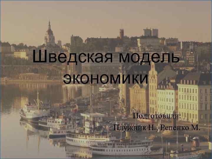 Шведская модель  экономики   Подготовили:   Плужник Н. , Репенко М.