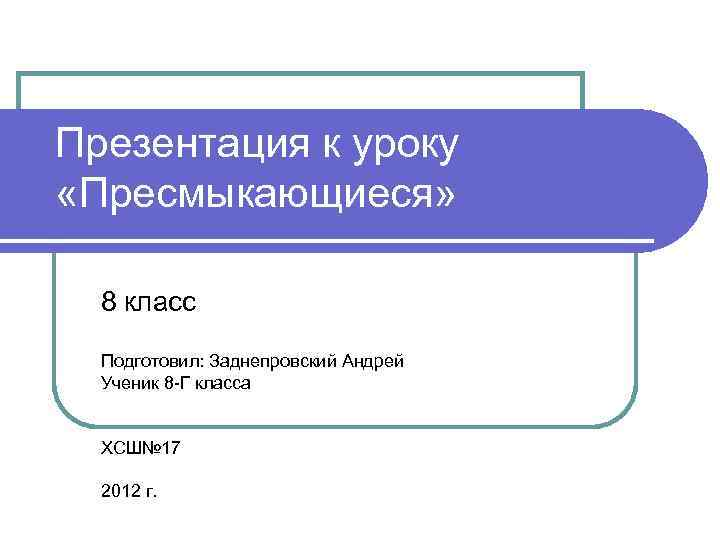 Презентация к уроку «Пресмыкающиеся» 8 класс  Подготовил: Заднепровский Андрей  Ученик 8 -Г