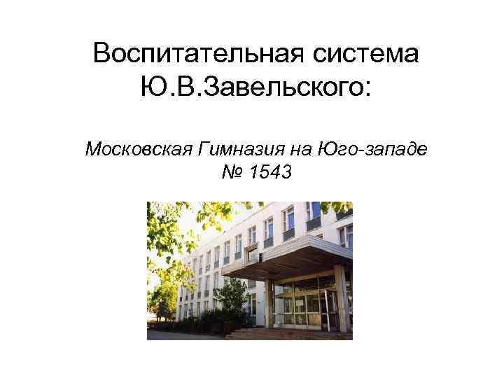 Воспитательная система  Ю. В. Завельского:  Московская Гимназия на Юго-западе   №