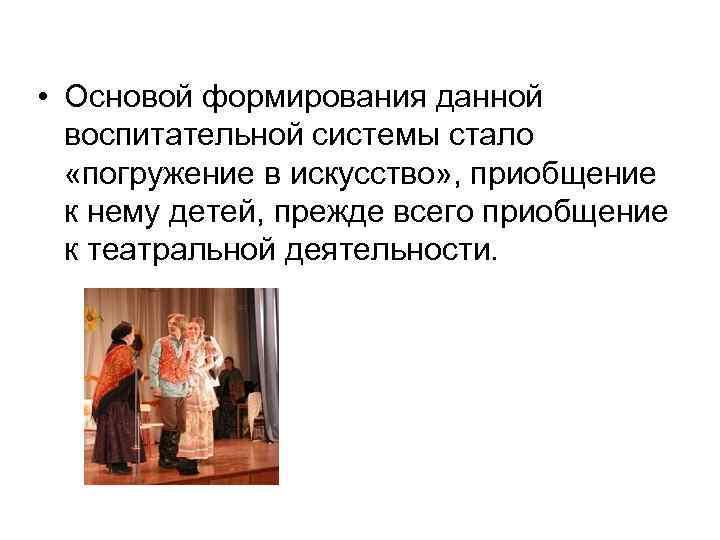 • Основой формирования данной  воспитательной системы стало «погружение в искусство» , приобщение