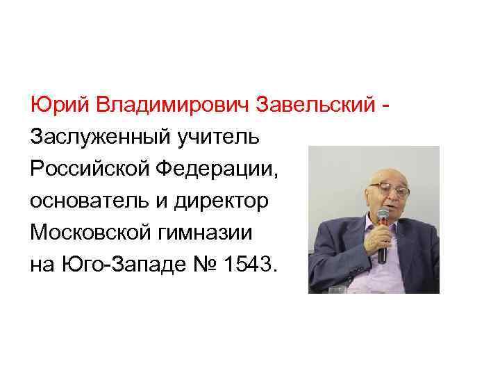 Юрий Владимирович Завельский - Заслуженный учитель Российской Федерации, основатель и директор Московской гимназии на