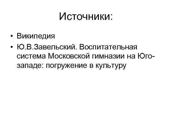 Источники:  • Википедия • Ю. В. Завельский. Воспитательная  система Московской