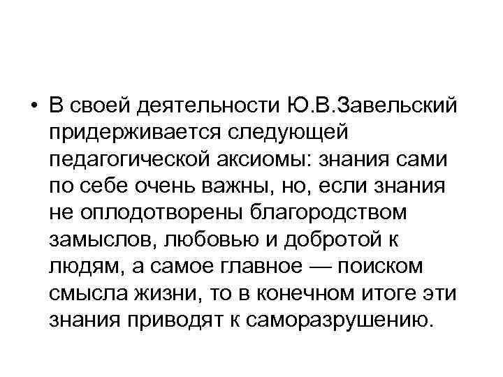 • В своей деятельности Ю. В. Завельский  придерживается следующей  педагогической аксиомы: