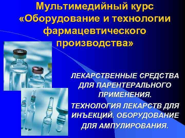 Мультимедийный курс  «Оборудование и технологии фармацевтического  производства»   ЛЕКАРСТВЕННЫЕ