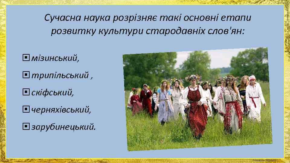 Сучасна наука розрізняє такі основні етапи  розвитку культури стародавніх слов'ян: мізинський,