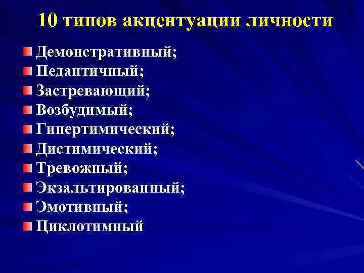 10 типов акцентуации личности Демонстративный; Педантичный; Застревающий; Возбудимый; Гипертимический; Дистимический; Тревожный; Экзальтированный; Эмотивный; Циклотимный