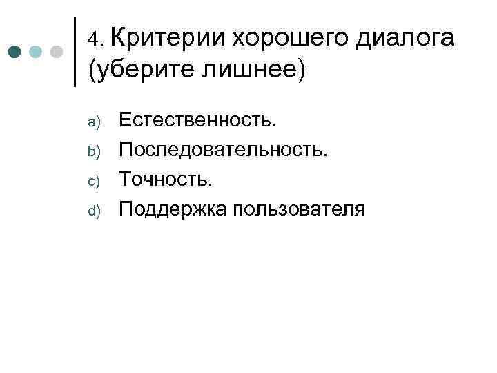 4. Критериихорошего диалога (уберите лишнее) a)  Естественность. b)  Последовательность. c)  Точность.