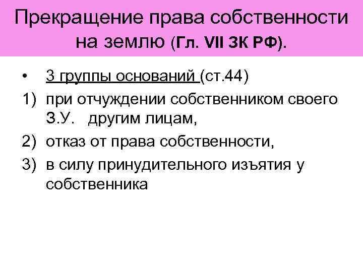 Прекращение права собственности на землю (Гл. VII ЗК РФ).  • 3 группы оснований