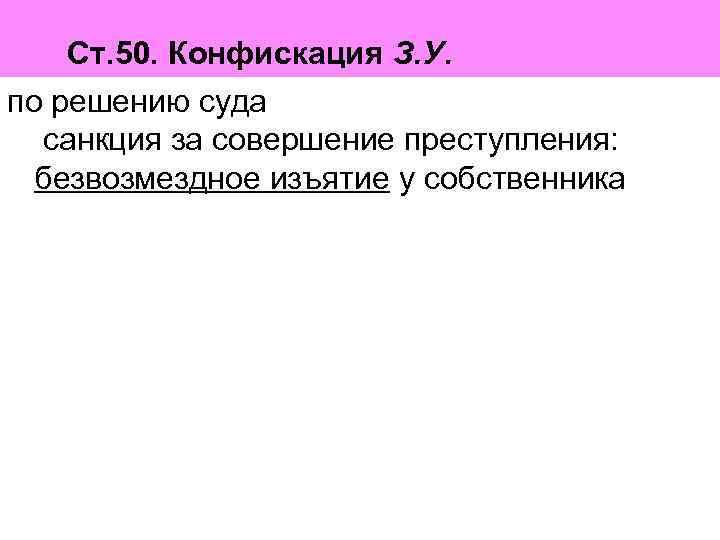 Ст. 50. Конфискация З. У. по решению суда  санкция за совершение