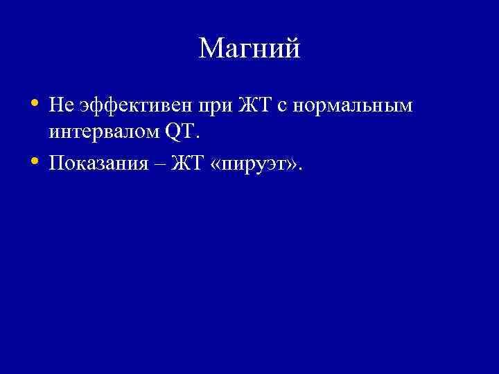 Магний  • Не эффективен при ЖТ с нормальным интервалом QT.