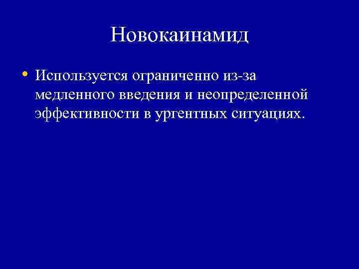 Новокаинамид  • Используется ограниченно из-за  медленного введения и неопределенной