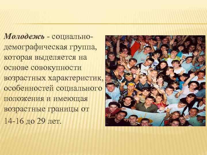 Молодежь - социально- демографическая группа, которая выделяется на основе совокупности возрастных характеристик, особенностей социального