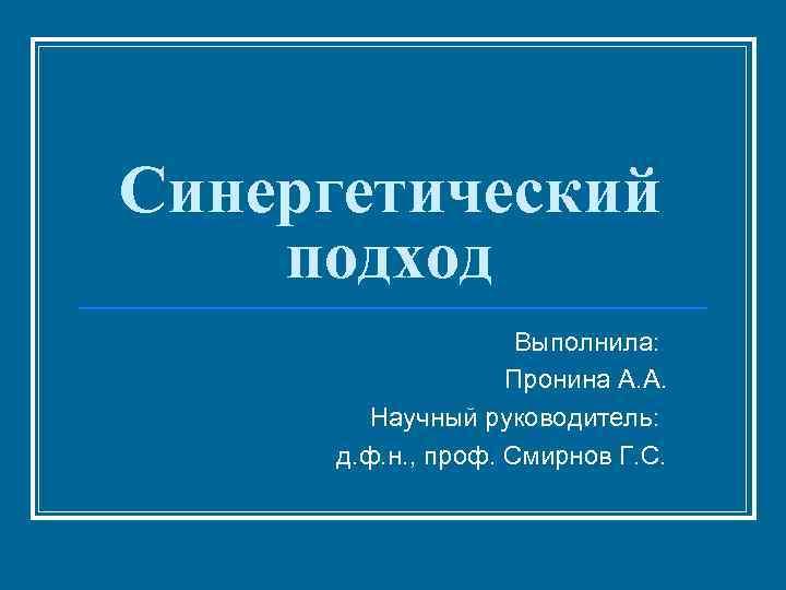 Синергетический подход     Выполнила:     Пронина А. А.