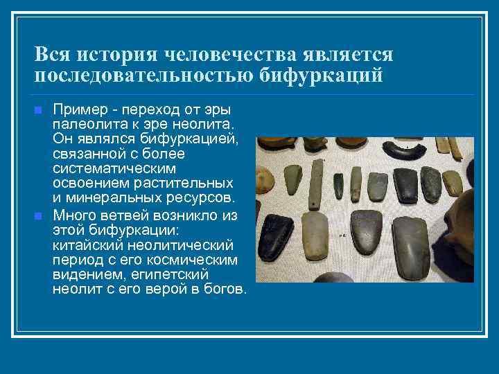 Вся история человечества является последовательностью бифуркаций n  Пример - переход от эры палеолита