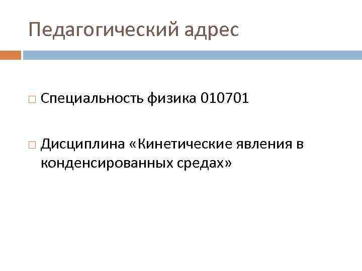 Педагогический адрес  Специальность физика 010701 Дисциплина «Кинетические явления в конденсированных средах»