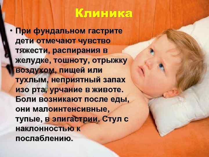 Клиника • При фундальном гастрите  дети отмечают чувство