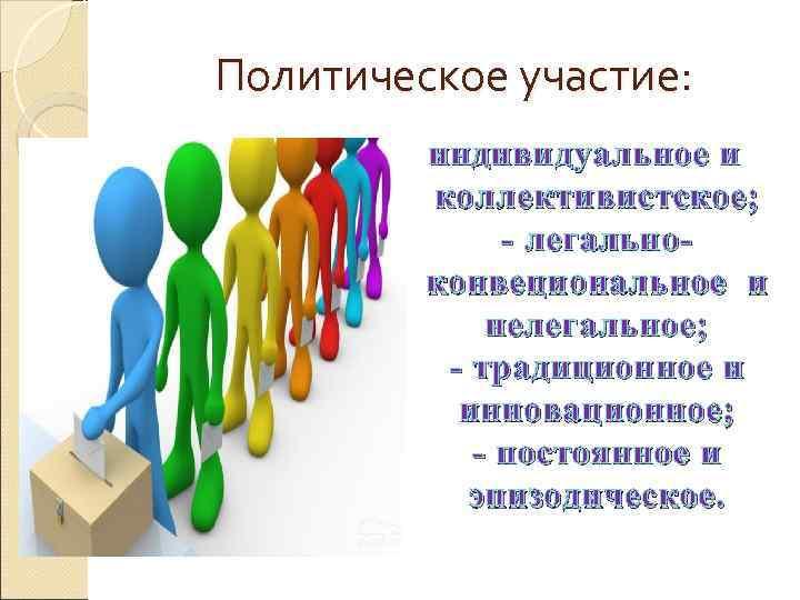 Политическое участие:  индивидуальное и   коллективистское;    - легально-