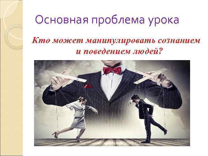 Основная проблема урока Кто может манипулировать сознанием   и поведением людей?