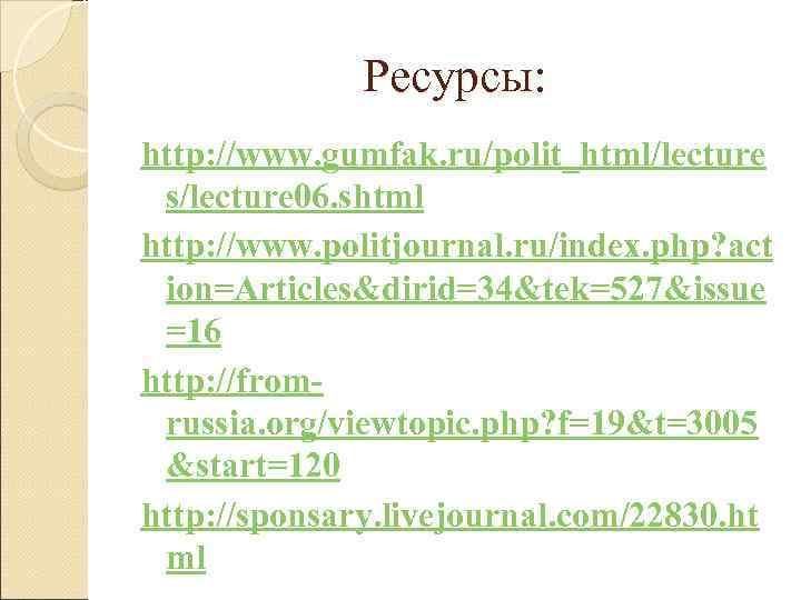Ресурсы: http: //www. gumfak. ru/polit_html/lecture s/lecture 06. shtml http: //www. politjournal.