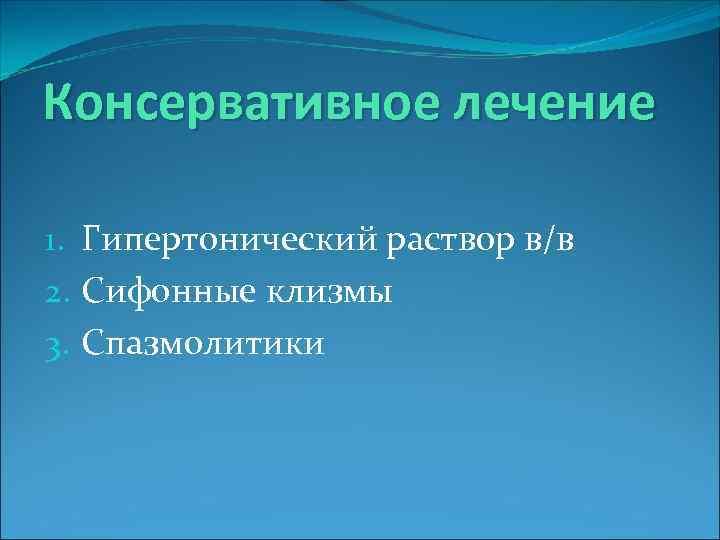 Консервативное лечение 1. Гипертонический раствор в/в 2. Сифонные клизмы 3. Спазмолитики