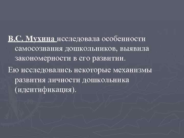 В. С. Мухина исследовала особенности  самосознания дошкольников, выявила  закономерности в его развитии.