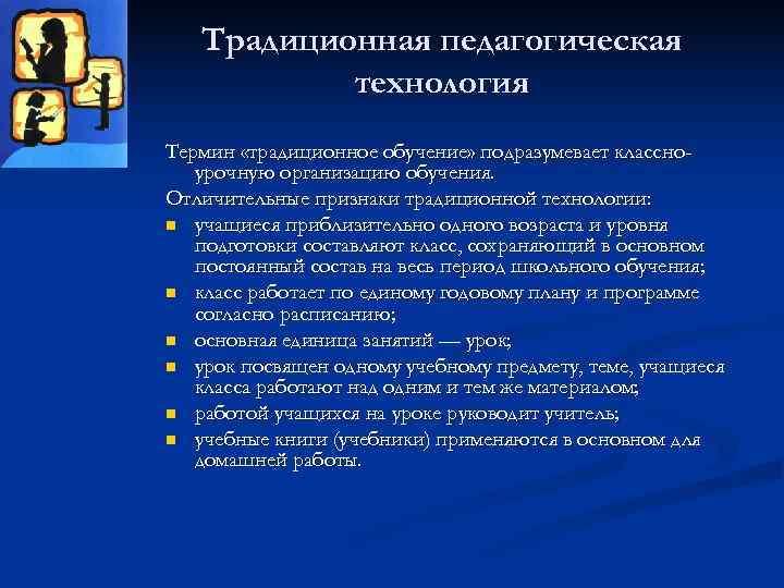 Традиционная педагогическая  технология Термин «традиционное обучение» подразумевает классно-  урочную организацию