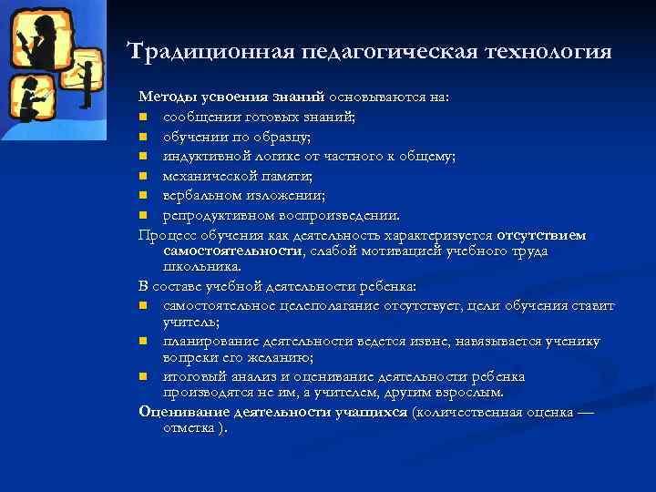 Традиционная педагогическая технология Методы усвоения знаний основываются на: n сообщении готовых знаний; n обучении