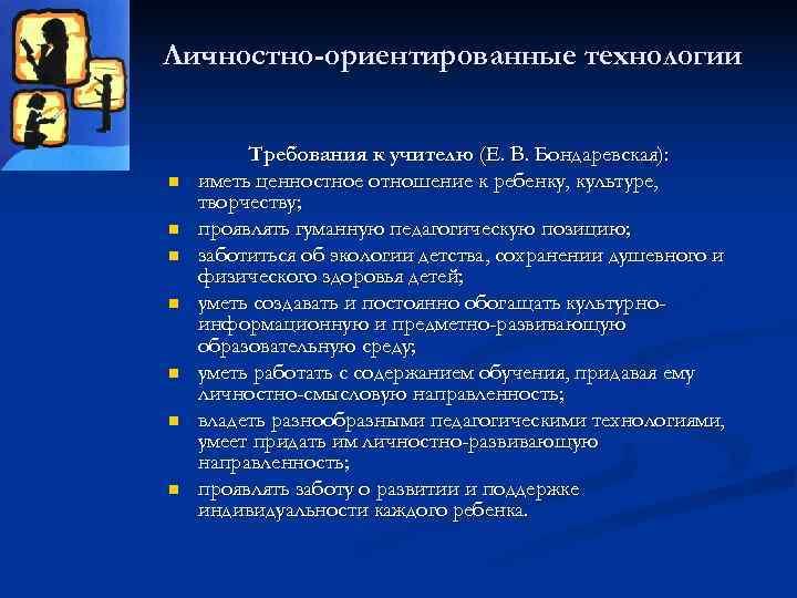 Личностно-ориентированные технологии  Требования к учителю (Е. В. Бондаревская): n  иметь ценностное отношение
