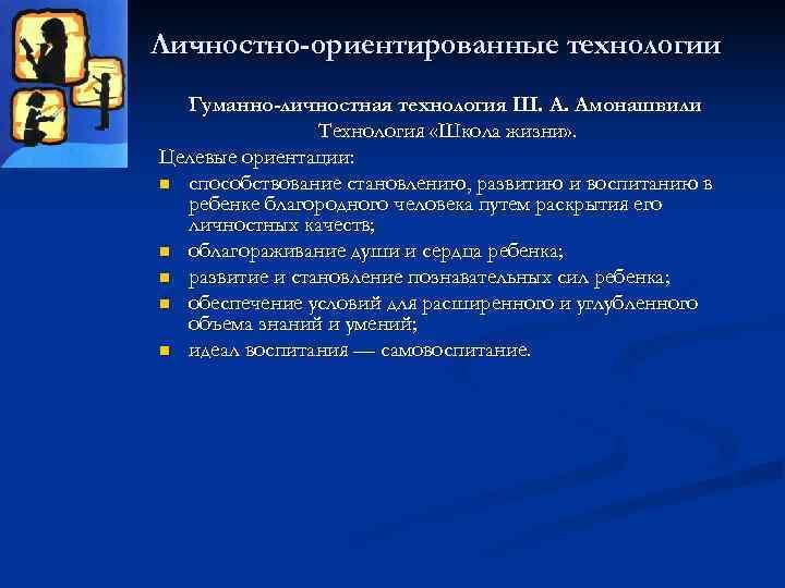 Личностно-ориентированные технологии  Гуманно-личностная технология Ш. А. Амонашвили   Технология «Школа жизни» .