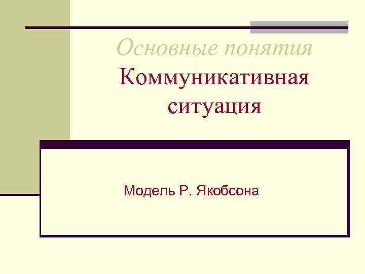 Основные понятия Коммуникативная ситуация  Модель Р. Якобсона
