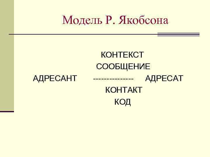 Модель Р. Якобсона    КОНТЕКСТ   СООБЩЕНИЕ АДРЕСАНТ  --------