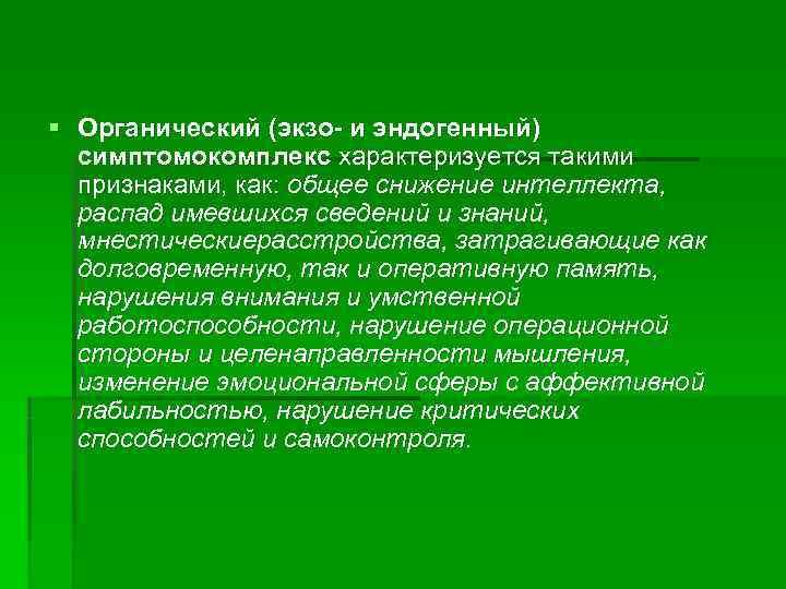 § Органический (экзо- и эндогенный)  симптомокомплекс характеризуется такими  признаками, как: общее снижение