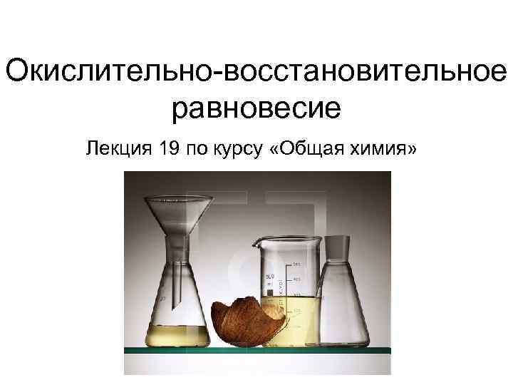 Окислительно-восстановительное  равновесие Лекция 19 по курсу «Общая химия»