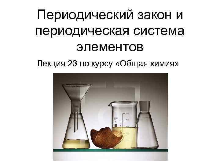 Периодический закон и периодическая система  элементов Лекция 23 по курсу «Общая химия»
