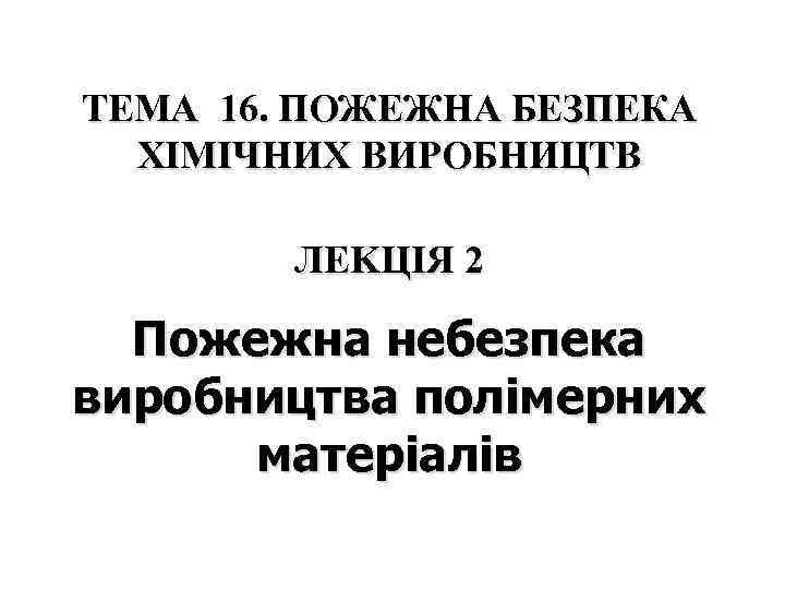 ТЕМА 16. ПОЖЕЖНА БЕЗПЕКА  ХІМІЧНИХ ВИРОБНИЦТВ   ЛЕKЦІЯ 2  Пожежна небезпека