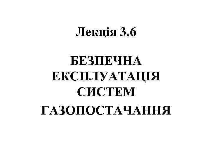 Лекція 3. 6 БЕЗПЕЧНА ЕКСПЛУАТАЦІЯ СИСТЕМ ГАЗОПОСТАЧАННЯ
