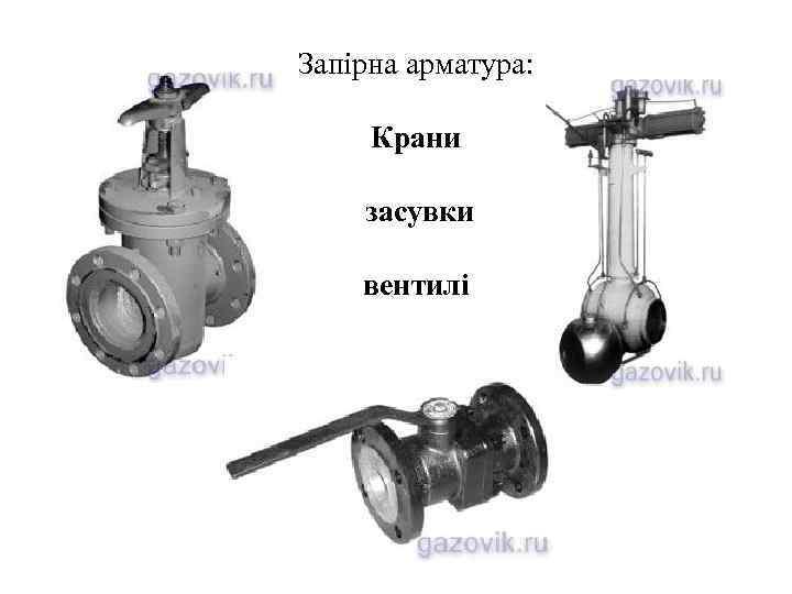 Запірна арматура:  Крани засувки вентилі