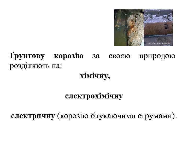 Ґрунтову корозію за своєю природою розділяють на:   хімічну,    електрохімічну