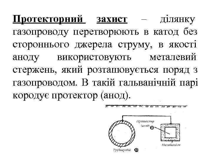 Протекторний захист – ділянку газопроводу перетворюють в катод без стороннього джерела струму, в якості