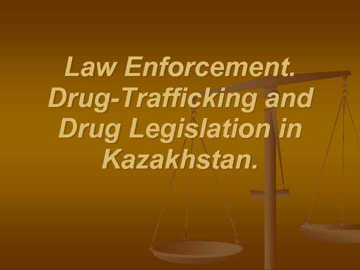 Law Enforcement. Drug-Trafficking and Drug Legislation in Kazakhstan.