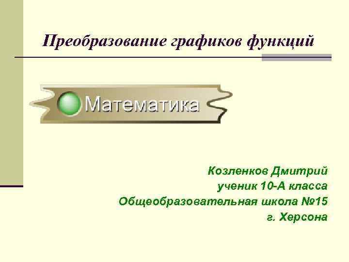Преобразование графиков функций     Козленков Дмитрий     ученик