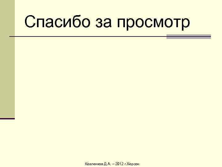Спасибо за просмотр  Козленков Д. А. – 2012 г. Херсон