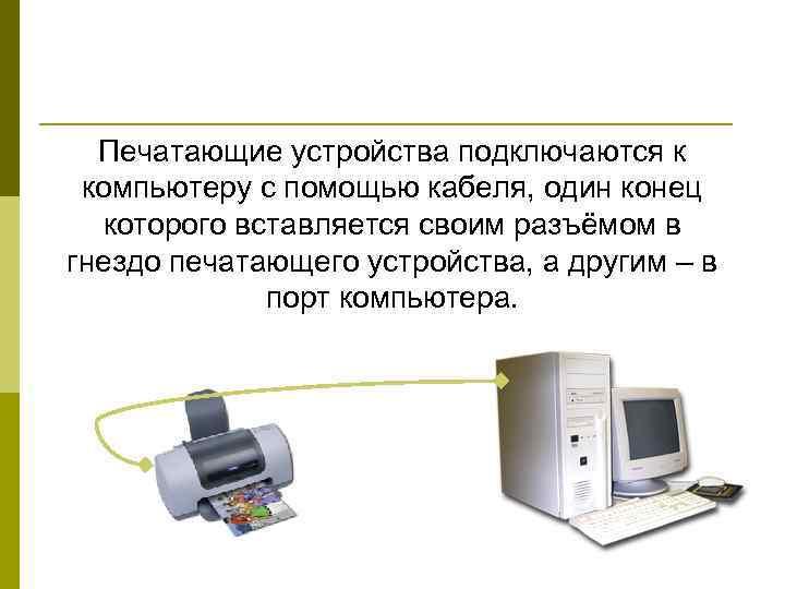 Печатающие устройства подключаются к компьютеру с помощью кабеля, один конец  которого вставляется