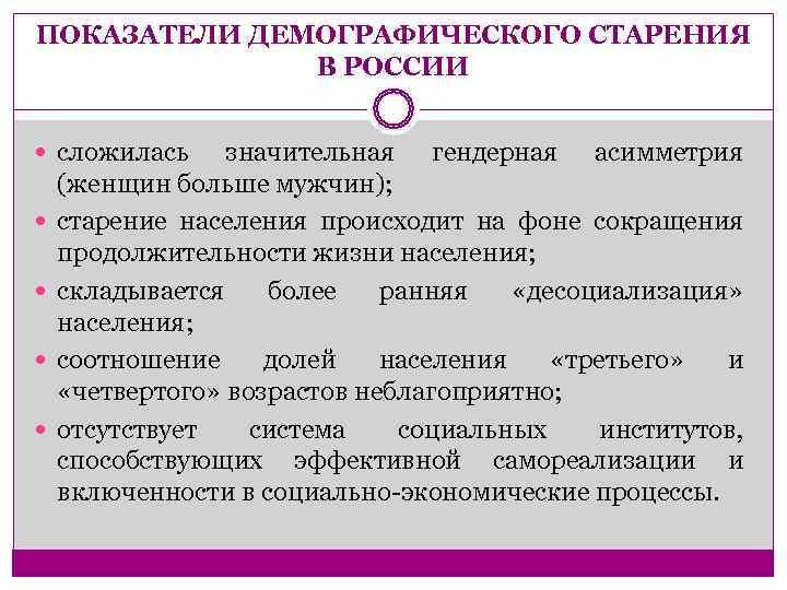 ПОКАЗАТЕЛИ ДЕМОГРАФИЧЕСКОГО СТАРЕНИЯ    В РОССИИ сложилась значительная гендерная асимметрия (женщин больше