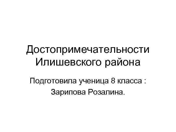 Достопримечательности Илишевского района Подготовила ученица 8 класса :  Зарипова Розалина.
